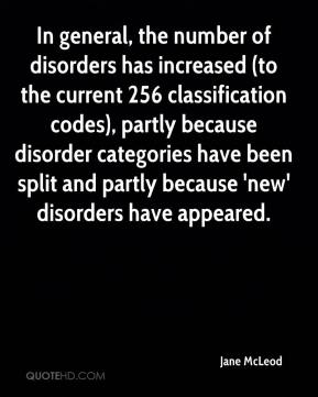 Jane McLeod  - In general, the number of disorders has increased (to the current 256 classification codes), partly because disorder categories have been split and partly because 'new' disorders have appeared.
