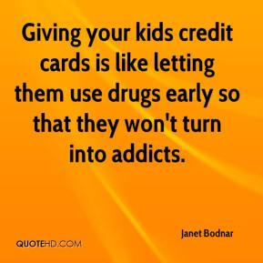 Janet Bodnar  - Giving your kids credit cards is like letting them use drugs early so that they won't turn into addicts.