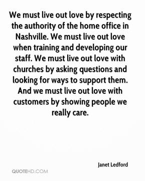 Janet Ledford  - We must live out love by respecting the authority of the home office in Nashville. We must live out love when training and developing our staff. We must live out love with churches by asking questions and looking for ways to support them. And we must live out love with customers by showing people we really care.