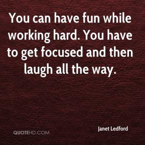 Janet Ledford  - You can have fun while working hard. You have to get focused and then laugh all the way.
