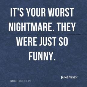 It's your worst nightmare. They were just so funny.