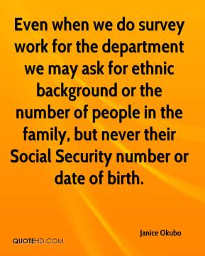 Janice Okubo  - Even when we do survey work for the department we may ask for ethnic background or the number of people in the family, but never their Social Security number or date of birth.