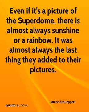 Janine Schueppert  - Even if it's a picture of the Superdome, there is almost always sunshine or a rainbow. It was almost always the last thing they added to their pictures.