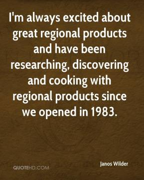 Janos Wilder  - I'm always excited about great regional products and have been researching, discovering and cooking with regional products since we opened in 1983.