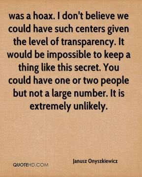 Janusz Onyszkiewicz  - was a hoax. I don't believe we could have such centers given the level of transparency. It would be impossible to keep a thing like this secret. You could have one or two people but not a large number. It is extremely unlikely.