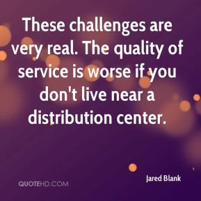 Jared Blank  - These challenges are very real. The quality of service is worse if you don't live near a distribution center.