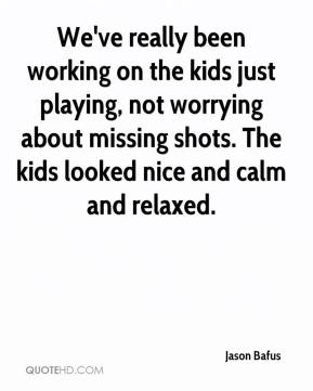 Jason Bafus  - We've really been working on the kids just playing, not worrying about missing shots. The kids looked nice and calm and relaxed.