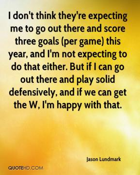 Jason Lundmark  - I don't think they're expecting me to go out there and score three goals (per game) this year, and I'm not expecting to do that either. But if I can go out there and play solid defensively, and if we can get the W, I'm happy with that.
