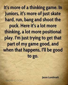 It's more of a thinking game. In Juniors, it's more of just skate hard, run, bang and shoot the puck. Here it's a lot more thinking, a lot more positional play. I'm just trying to get that part of my game good, and when that happens, I'll be good to go.
