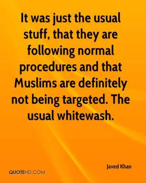 Javed Khan  - It was just the usual stuff, that they are following normal procedures and that Muslims are definitely not being targeted. The usual whitewash.