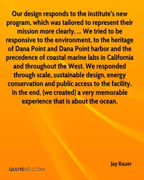 Jay Bauer  - Our design responds to the institute's new program, which was tailored to represent their mission more clearly, ... We tried to be responsive to the environment, to the heritage of Dana Point and Dana Point harbor and the precedence of coastal marine labs in California and throughout the West. We responded through scale, sustainable design, energy conservation and public access to the facility. In the end, (we created) a very memorable experience that is about the ocean.
