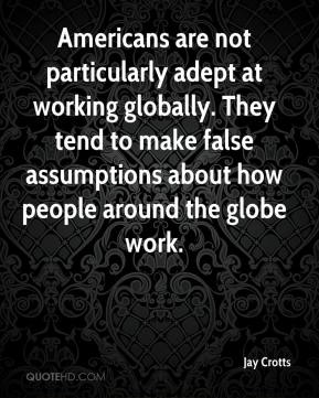 Jay Crotts  - Americans are not particularly adept at working globally. They tend to make false assumptions about how people around the globe work.