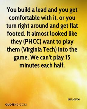 Jay Joyce  - You build a lead and you get comfortable with it, or you turn right around and get flat footed. It almost looked like they (PHCC) want to play them (Virginia Tech) into the game. We can't play 15 minutes each half.