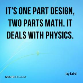 Jay Laird  - It's one part design, two parts math. It deals with physics.