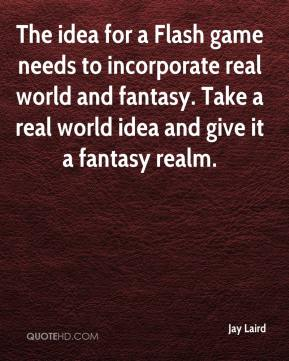 Jay Laird  - The idea for a Flash game needs to incorporate real world and fantasy. Take a real world idea and give it a fantasy realm.