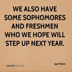 Jay Peters  - We also have some sophomores and freshmen who we hope will step up next year.