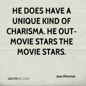 Jean Afterman  - He does have a unique kind of charisma. He out-movie stars the movie stars.