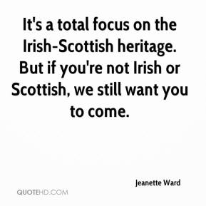 Jeanette Ward  - It's a total focus on the Irish-Scottish heritage. But if you're not Irish or Scottish, we still want you to come.