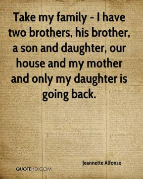 Take my family - I have two brothers, his brother, a son and daughter, our house and my mother and only my daughter is going back.