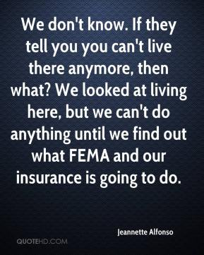 We don't know. If they tell you you can't live there anymore, then what? We looked at living here, but we can't do anything until we find out what FEMA and our insurance is going to do.