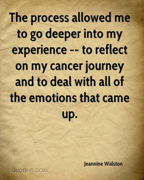 Jeannine Walston  - The process allowed me to go deeper into my experience -- to reflect on my cancer journey and to deal with all of the emotions that came up.