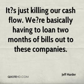 Jeff Harder  - It?s just killing our cash flow. We?re basically having to loan two months of bills out to these companies.