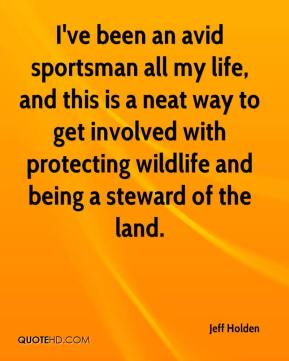 Jeff Holden  - I've been an avid sportsman all my life, and this is a neat way to get involved with protecting wildlife and being a steward of the land.