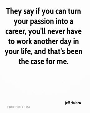 Jeff Holden  - They say if you can turn your passion into a career, you'll never have to work another day in your life, and that's been the case for me.