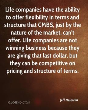 Jeff Majewski  - Life companies have the ability to offer flexibility in terms and structure that CMBS, just by the nature of the market, can't offer. Life companies are not winning business because they are giving that last dollar, but they can be competitive on pricing and structure of terms.