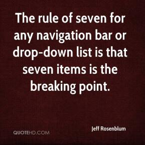 Jeff Rosenblum  - The rule of seven for any navigation bar or drop-down list is that seven items is the breaking point.
