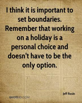 Jeff Rosin  - I think it is important to set boundaries. Remember that working on a holiday is a personal choice and doesn't have to be the only option.