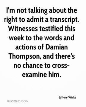 Jeffery Wicks  - I'm not talking about the right to admit a transcript. Witnesses testified this week to the words and actions of Damian Thompson, and there's no chance to cross-examine him.