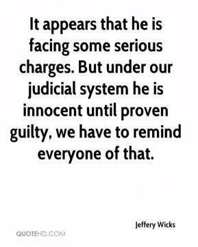 Jeffery Wicks  - It appears that he is facing some serious charges. But under our judicial system he is innocent until proven guilty, we have to remind everyone of that.