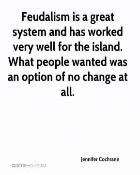Jennifer Cochrane  - Feudalism is a great system and has worked very well for the island. What people wanted was an option of no change at all.