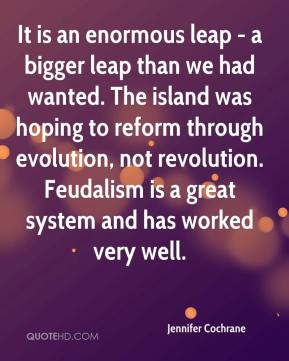 Jennifer Cochrane  - It is an enormous leap - a bigger leap than we had wanted. The island was hoping to reform through evolution, not revolution. Feudalism is a great system and has worked very well.