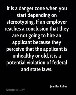Jennifer Rubin  - It is a danger zone when you start depending on stereotyping. If an employer reaches a conclusion that they are not going to hire an applicant because they perceive that the applicant is unhealthy or old, it is a potential violation of federal and state laws.