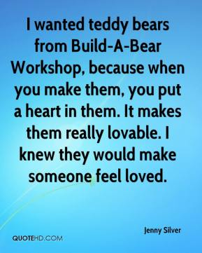 Jenny Silver  - I wanted teddy bears from Build-A-Bear Workshop, because when you make them, you put a heart in them. It makes them really lovable. I knew they would make someone feel loved.