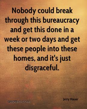 Jerry Hauer  - Nobody could break through this bureaucracy and get this done in a week or two days and get these people into these homes, and it's just disgraceful.