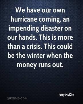 We have our own hurricane coming, an impending disaster on our hands. This is more than a crisis. This could be the winter when the money runs out.