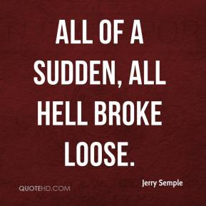 Jerry Semple  - All of a sudden, all hell broke loose.
