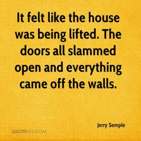 Jerry Semple  - It felt like the house was being lifted. The doors all slammed open and everything came off the walls.