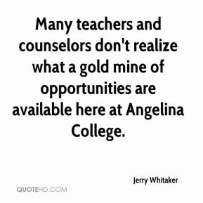 Jerry Whitaker  - Many teachers and counselors don't realize what a gold mine of opportunities are available here at Angelina College.
