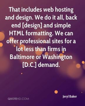 Jeryl Baker  - That includes web hosting and design. We do it all, back end [design] and simple HTML formatting. We can offer professional sites for a lot less than firms in Baltimore or Washington [D.C.] demand.