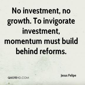 Jesus Felipe  - No investment, no growth. To invigorate investment, momentum must build behind reforms.