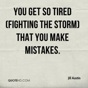 Jill Austin  - You get so tired (fighting the storm) that you make mistakes.