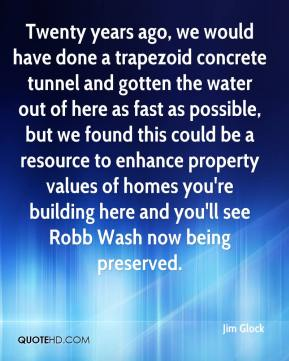 Jim Glock  - Twenty years ago, we would have done a trapezoid concrete tunnel and gotten the water out of here as fast as possible, but we found this could be a resource to enhance property values of homes you're building here and you'll see Robb Wash now being preserved.