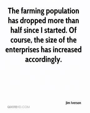 Jim Iverson  - The farming population has dropped more than half since I started. Of course, the size of the enterprises has increased accordingly.