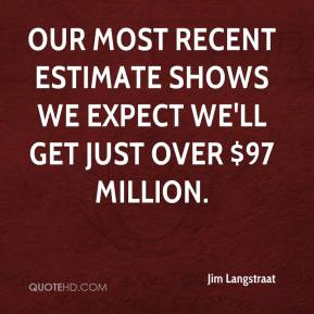 Jim Langstraat  - Our most recent estimate shows we expect we'll get just over $97 million.