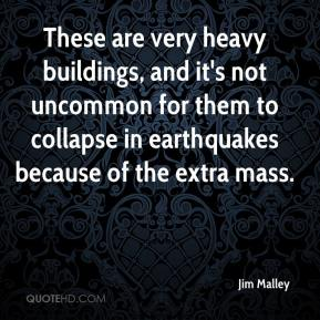 Jim Malley  - These are very heavy buildings, and it's not uncommon for them to collapse in earthquakes because of the extra mass.