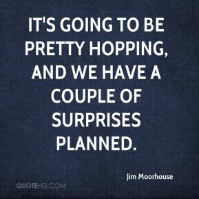 Jim Moorhouse  - It's going to be pretty hopping, and we have a couple of surprises planned.
